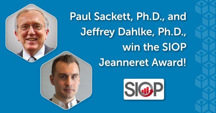 Paul Sackett, Ph.D., and Jeffrey Dahlke, Ph.D., win the SIOP Jeanneret Award! (